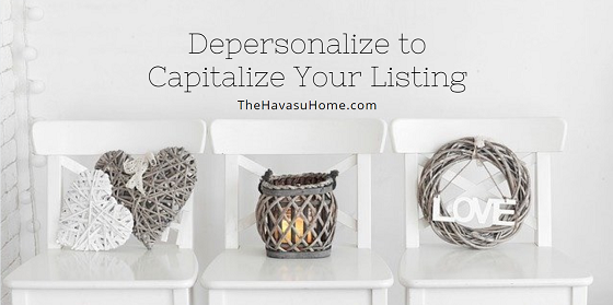 In order to capitalize on your listing, you need to depersonalize your Lake Havasu home. A buyer needs to be able to picture themselves living there. They can't if it's filled with all of YOUR personal things.