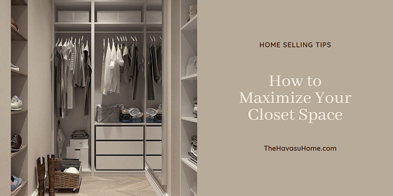 Don't overlook your closets when preparing your home for the Havasu real estate market. Find out how to maximize your closet space no matter its size.