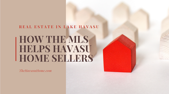 When selling your real estate in Lake Havasu, you need to find a REALTOR who is also a member of the MLS in order to give your listing more exposure to potential buyers.